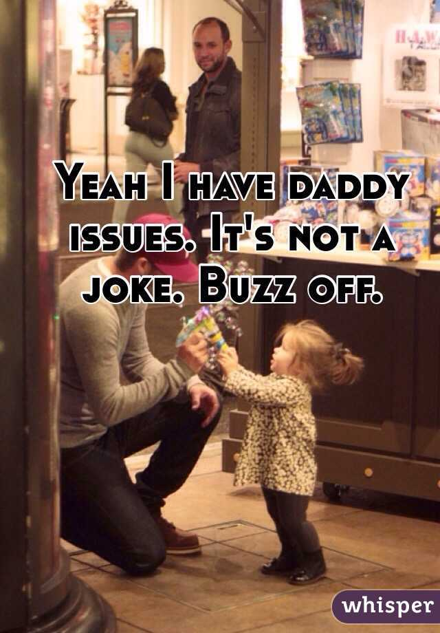 Yeah I have daddy issues. It's not a joke. Buzz off.