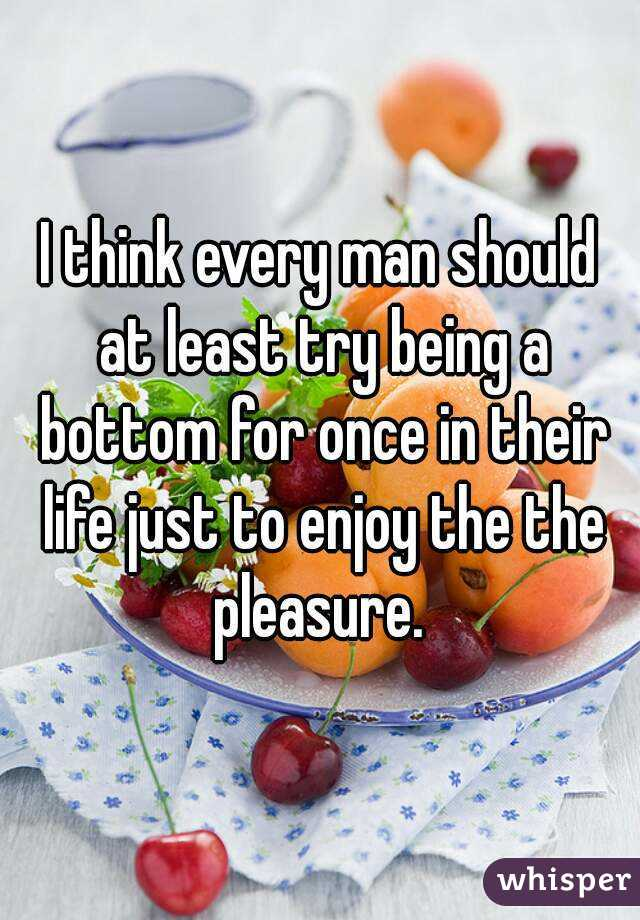 I think every man should at least try being a bottom for once in their life just to enjoy the the pleasure.