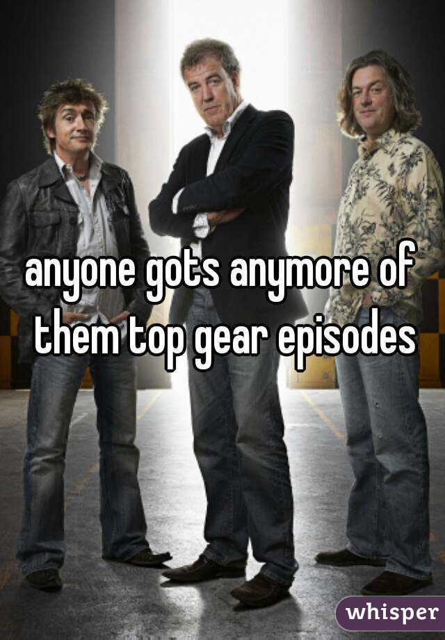 anyone gots anymore of them top gear episodes
