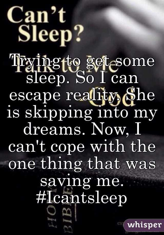 Trying to get some sleep. So I can escape reality. She is skipping into my dreams. Now, I can't cope with the one thing that was saving me. #Icantsleep