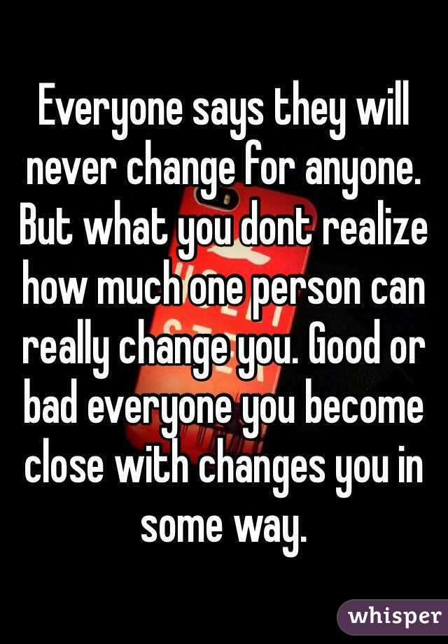 Everyone says they will never change for anyone. But what you dont realize how much one person can really change you. Good or bad everyone you become close with changes you in some way.