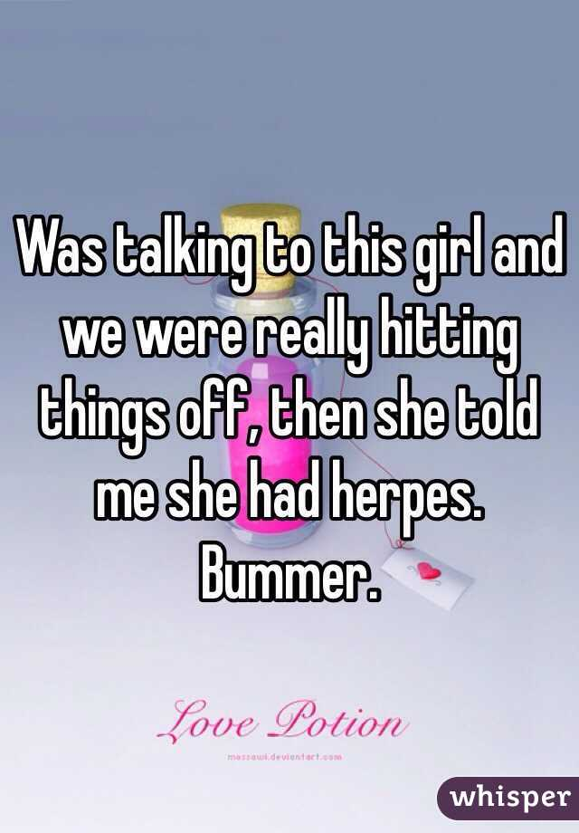 Was talking to this girl and we were really hitting things off, then she told me she had herpes. Bummer.
