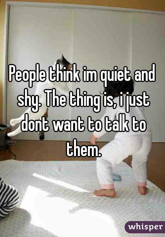 People think im quiet and shy. The thing is, i just dont want to talk to them.