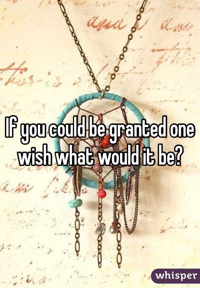 If you could be granted one wish what would it be?