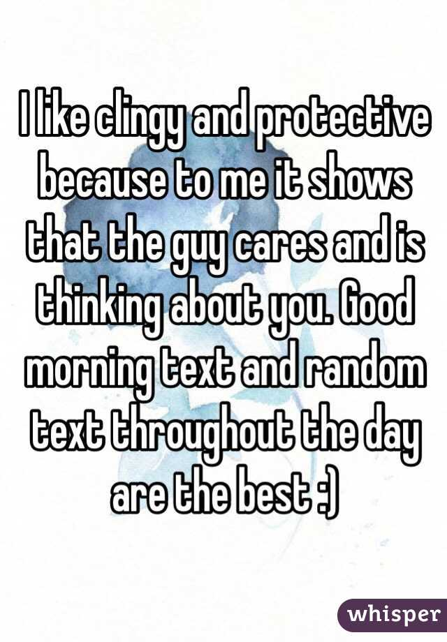 I like clingy and protective because to me it shows that the guy cares and is thinking about you. Good morning text and random text throughout the day are the best :)