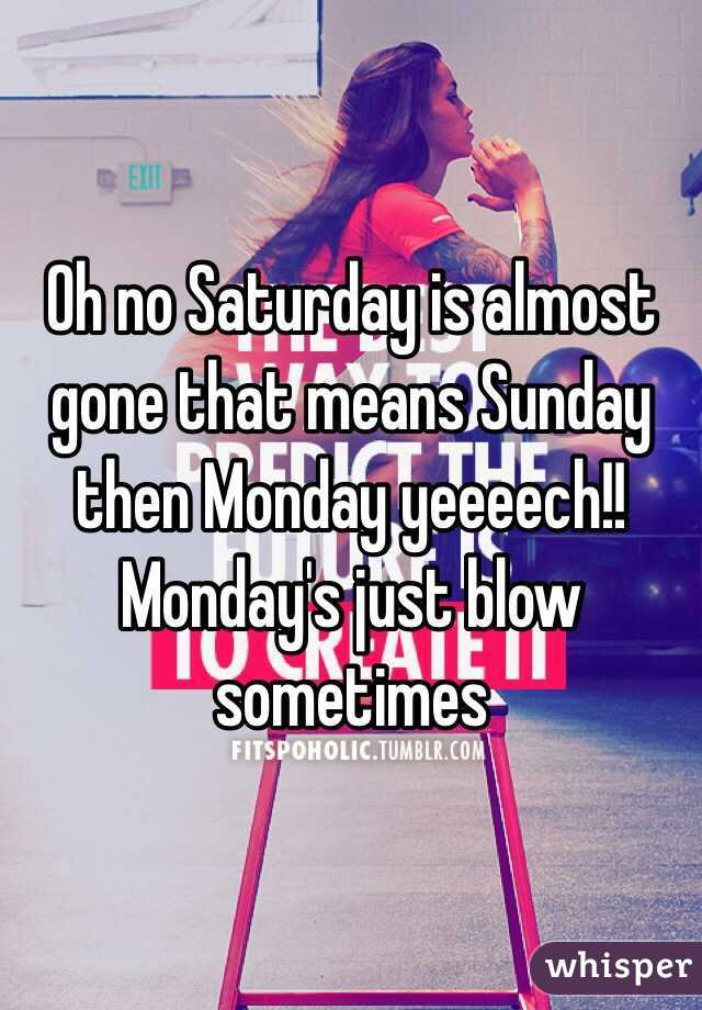 Oh no Saturday is almost gone that means Sunday then Monday yeeeech!! Monday's just blow sometimes
