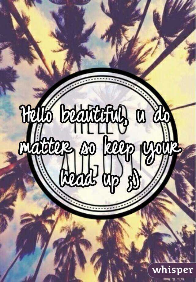 Hello beautiful, u do matter so keep your head up ;)