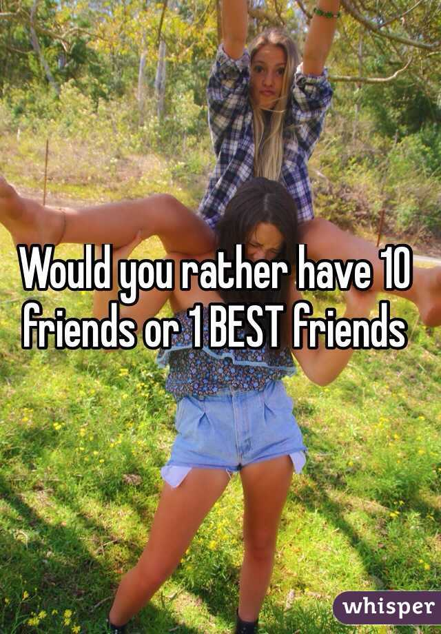 Would you rather have 10 friends or 1 BEST friends