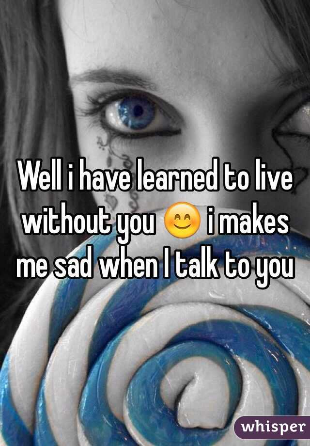 Well i have learned to live without you 😊 i makes me sad when I talk to you