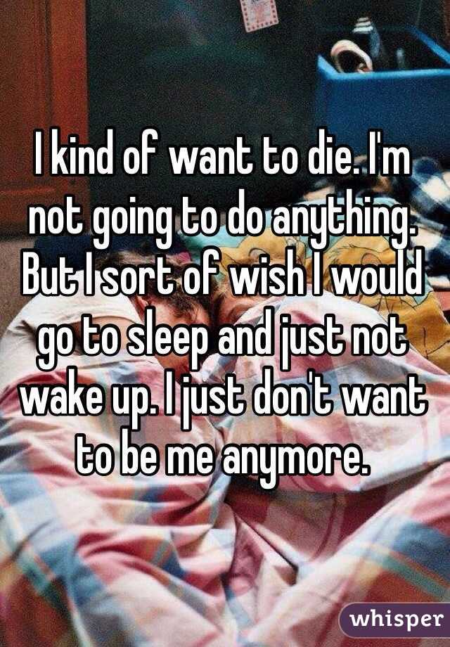 I kind of want to die. I'm not going to do anything. But I sort of wish I would go to sleep and just not wake up. I just don't want to be me anymore.