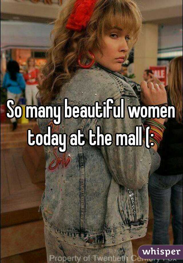 So many beautiful women today at the mall (: