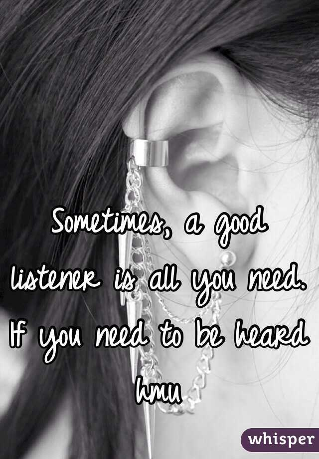 Sometimes, a good listener is all you need. If you need to be heard hmu