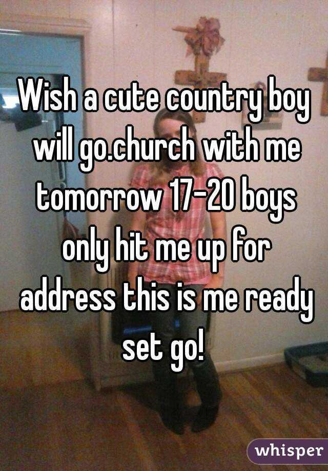 Wish a cute country boy will go.church with me tomorrow 17-20 boys only hit me up for address this is me ready set go!