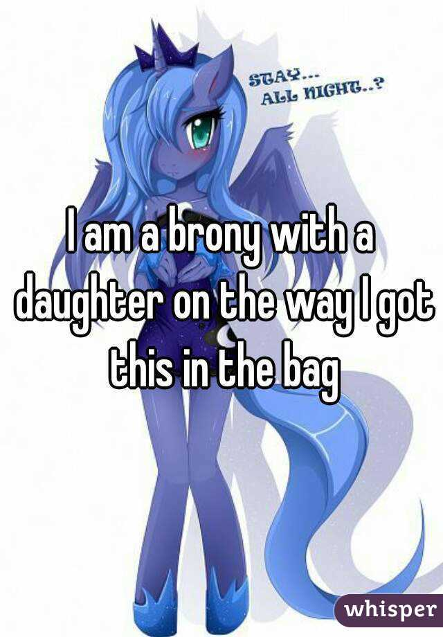 I am a brony with a daughter on the way I got this in the bag