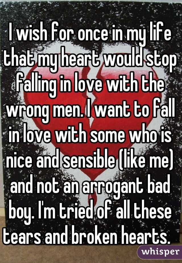 I wish for once in my life that my heart would stop falling in love with the wrong men. I want to fall in love with some who is nice and sensible (like me) and not an arrogant bad boy. I'm tried of all these tears and broken hearts.
