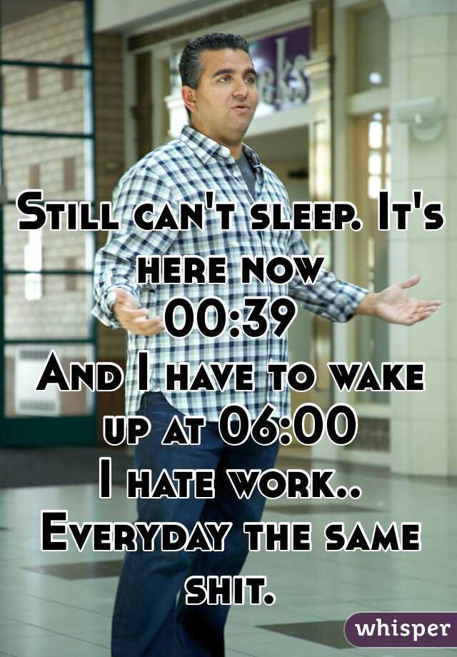 Still can't sleep. It's here now 00:39  And I have to wake up at 06:00 I hate work.. Everyday the same shit.