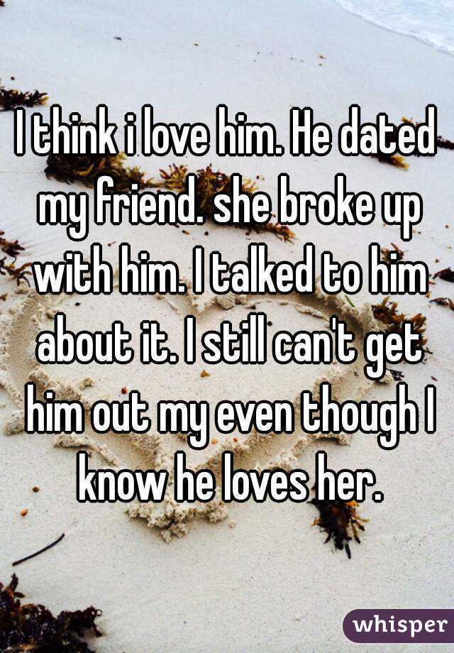 I think i love him. He dated my friend. she broke up with him. I talked to him about it. I still can't get him out my even though I know he loves her.