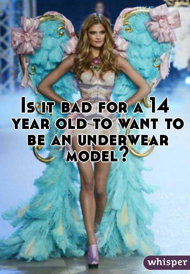 Is it bad for a 14 year old to want to be an underwear model?