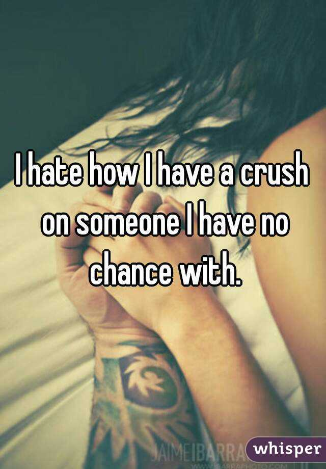 I hate how I have a crush on someone I have no chance with.
