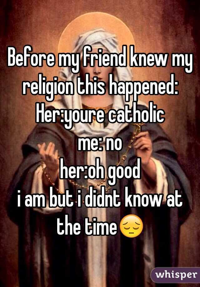 Before my friend knew my religion this happened: Her:youre catholic  me: no  her:oh good i am but i didnt know at the time😔