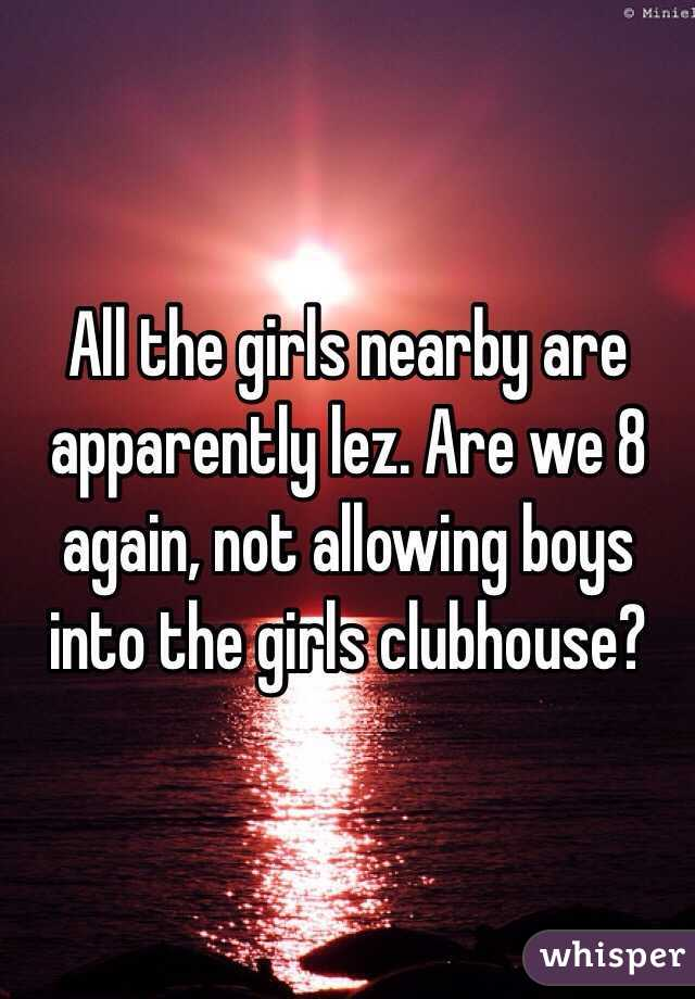 All the girls nearby are apparently lez. Are we 8 again, not allowing boys into the girls clubhouse?