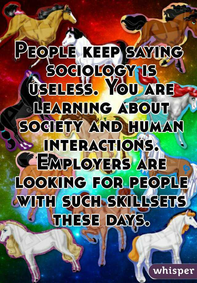 People keep saying sociology is useless. You are learning about society and human interactions. Employers are looking for people with such skillsets these days.