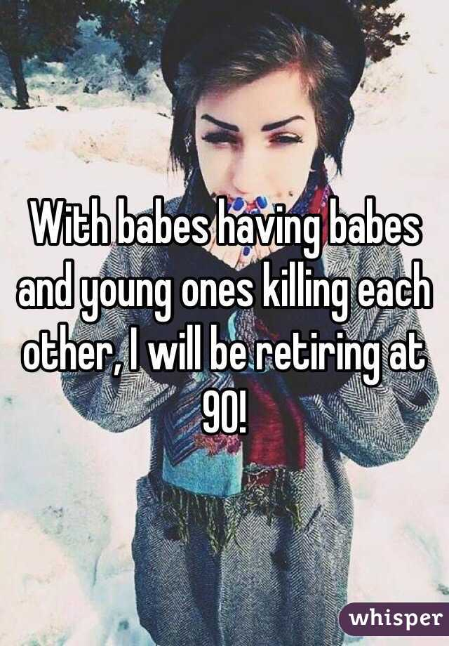 With babes having babes and young ones killing each other, I will be retiring at 90!