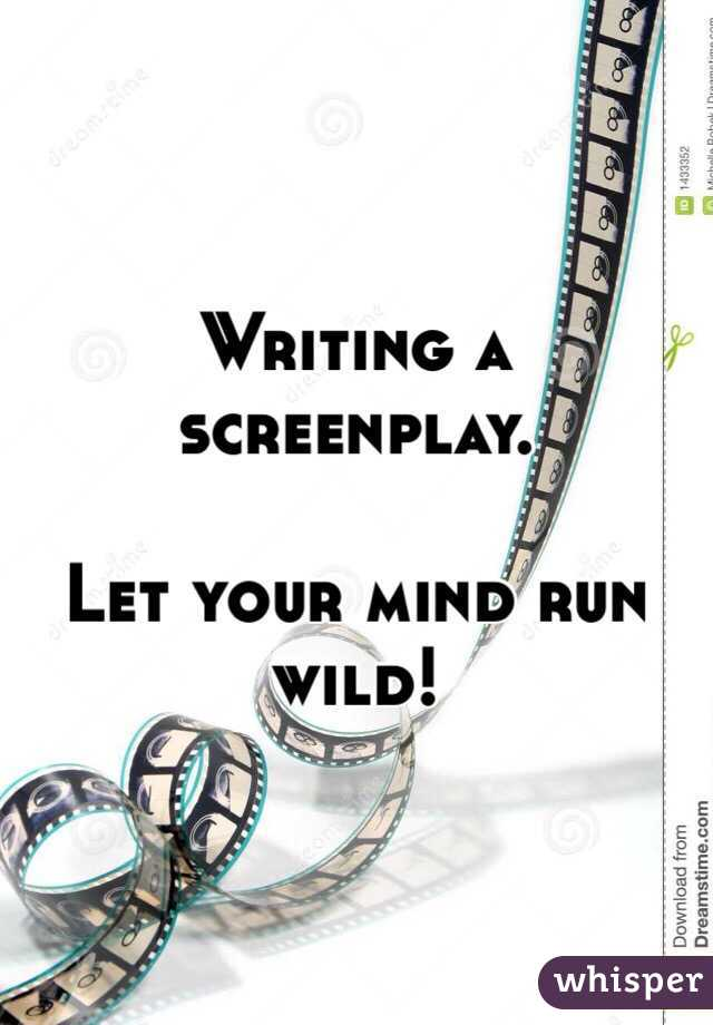 Writing a screenplay.   Let your mind run wild!
