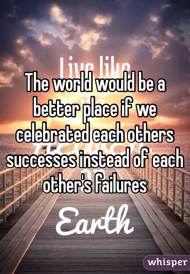 The world would be a better place if we celebrated each others successes instead of each other's failures