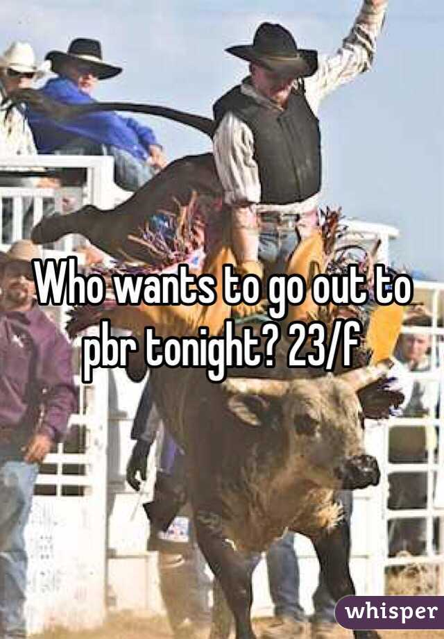 Who wants to go out to pbr tonight? 23/f