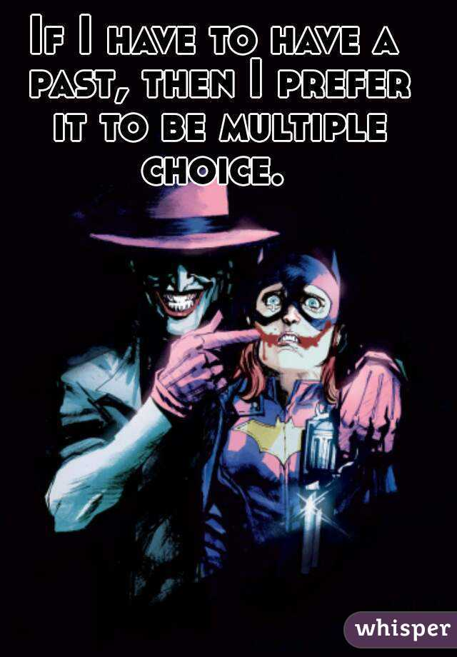 If I have to have a past, then I prefer it to be multiple choice.
