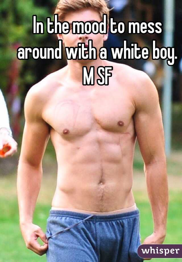 In the mood to mess around with a white boy.  M SF