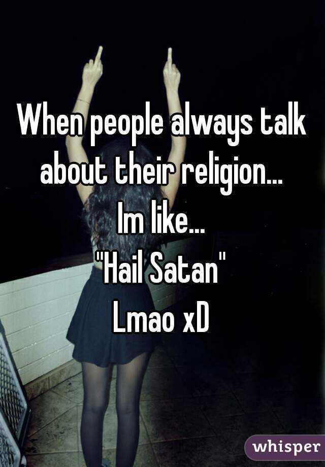 """When people always talk about their religion...  Im like... """"Hail Satan"""" Lmao xD"""