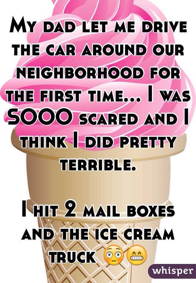 My dad let me drive the car around our neighborhood for the first time... I was SOOO scared and I think I did pretty terrible.   I hit 2 mail boxes and the ice cream truck 😳😁