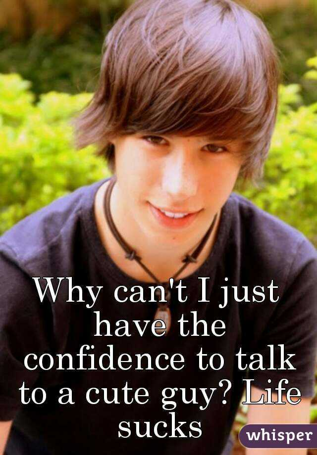 Why can't I just have the confidence to talk to a cute guy? Life sucks