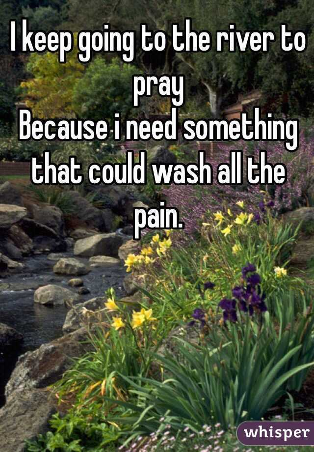 I keep going to the river to pray  Because i need something that could wash all the pain.