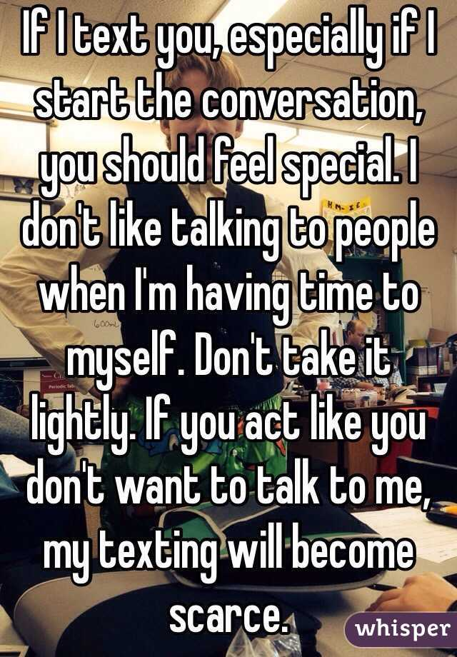 If I text you, especially if I start the conversation, you should feel special. I don't like talking to people when I'm having time to myself. Don't take it lightly. If you act like you don't want to talk to me, my texting will become scarce.