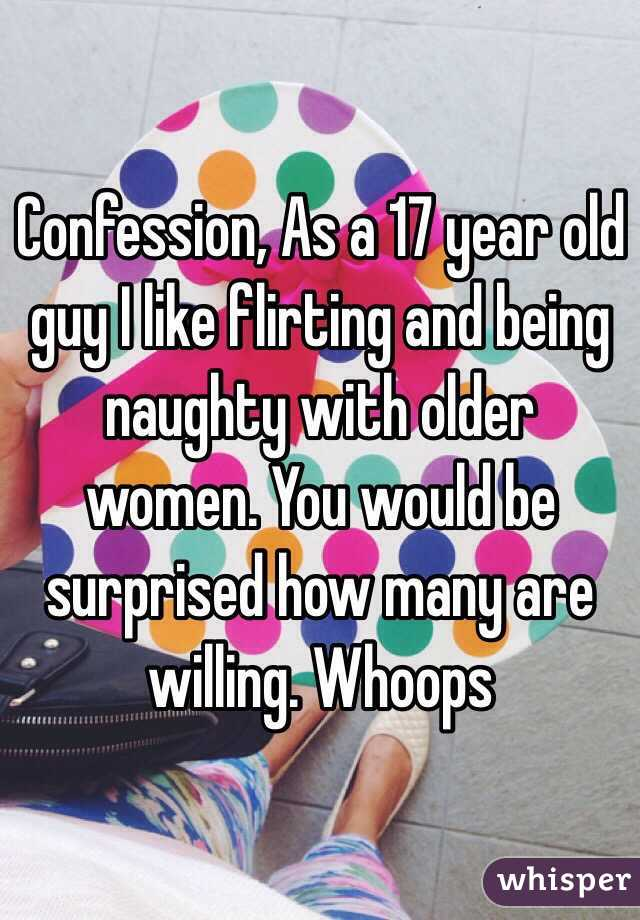 Confession, As a 17 year old guy I like flirting and being naughty with older women. You would be surprised how many are willing. Whoops