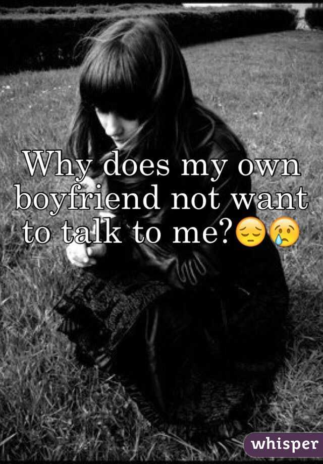Why does my own boyfriend not want to talk to me?😔😢