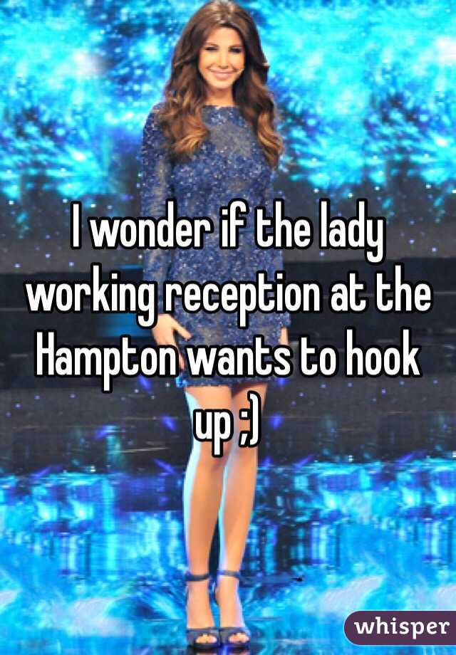 I wonder if the lady working reception at the Hampton wants to hook up ;)