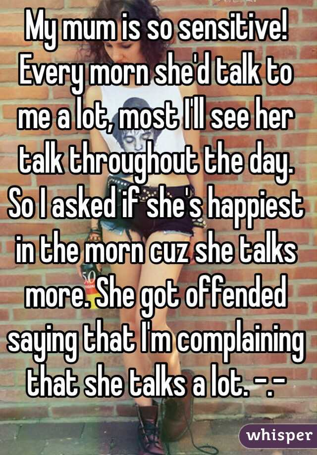 My mum is so sensitive! Every morn she'd talk to me a lot, most I'll see her talk throughout the day. So I asked if she's happiest in the morn cuz she talks more. She got offended saying that I'm complaining that she talks a lot. -.-