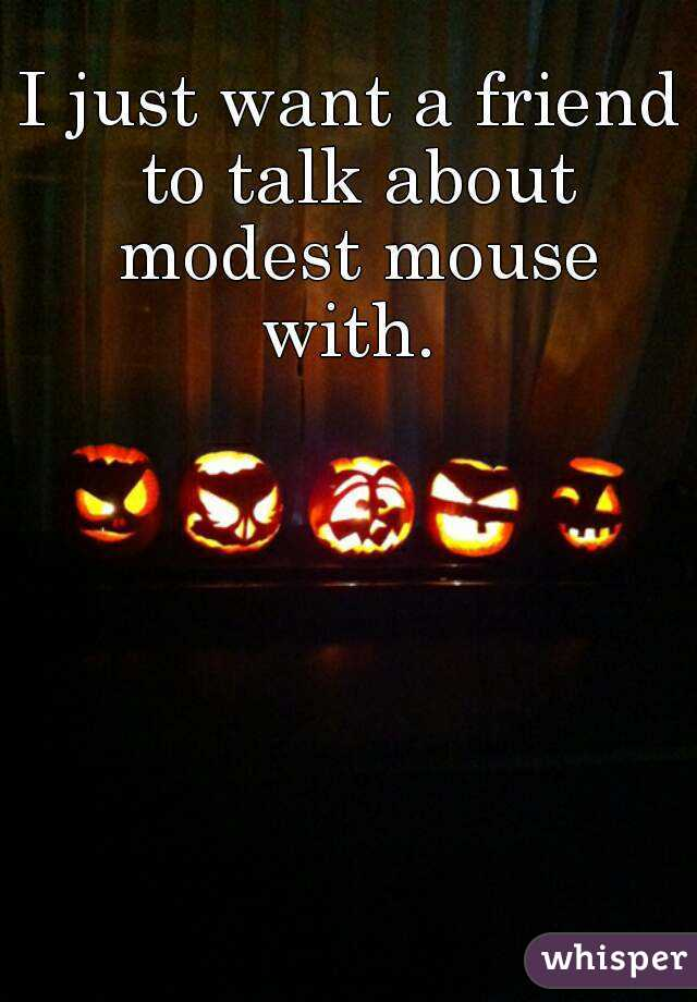 I just want a friend to talk about modest mouse with.