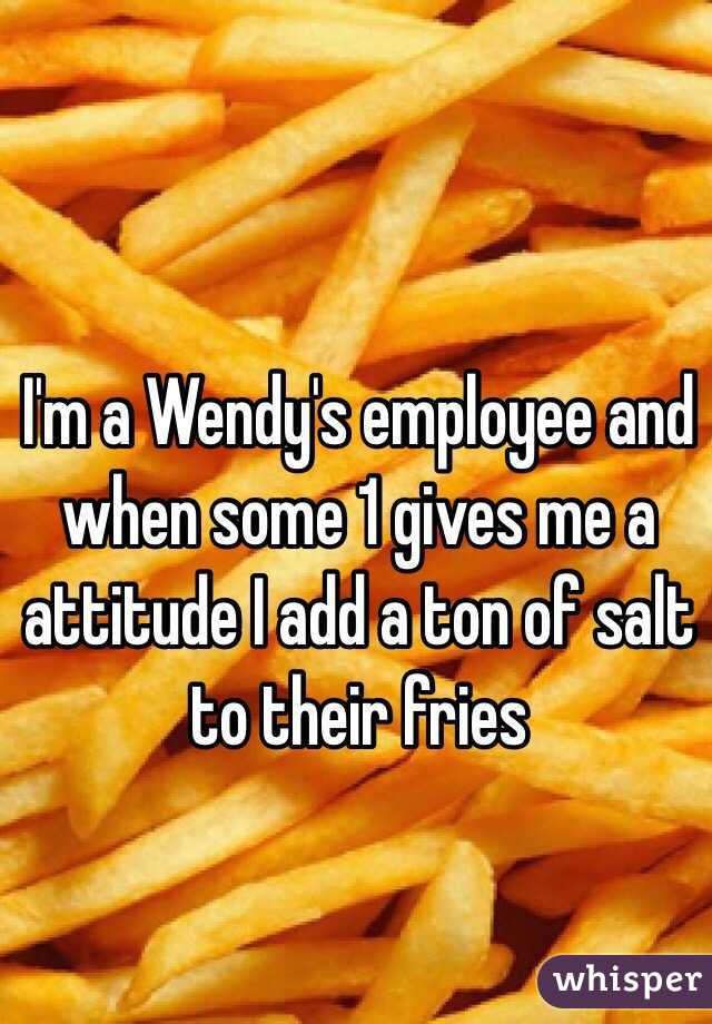 I'm a Wendy's employee and when some 1 gives me a attitude I add a ton of salt to their fries