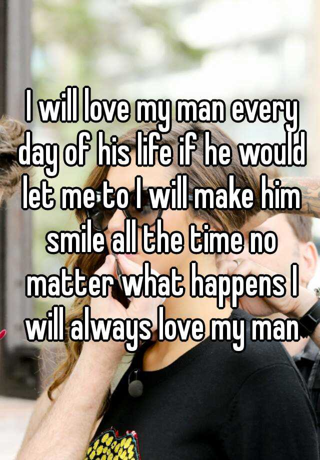 I will love my man every day of his life if he would let me
