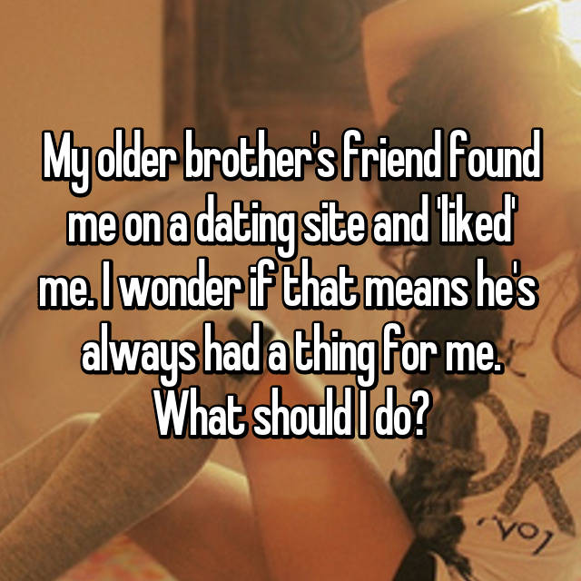 My older brother's friend found me on a dating site and 'liked' me. I wonder if that means he's  always had a thing for me. What should I do?
