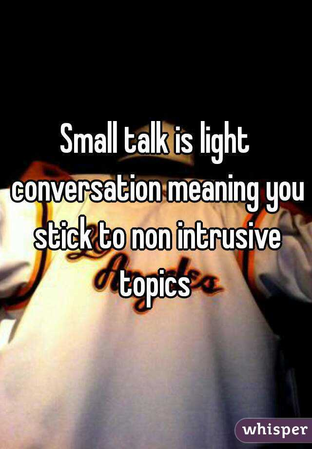 Small talk is light conversation meaning you stick to non