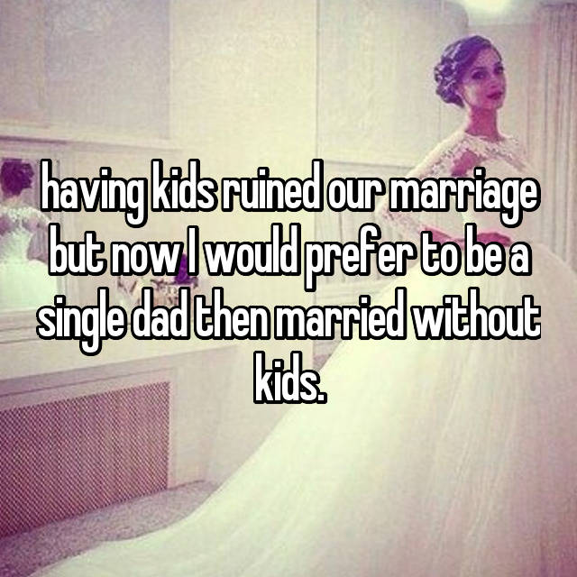 having kids ruined our marriage but now I would prefer to be a single dad then married without kids.