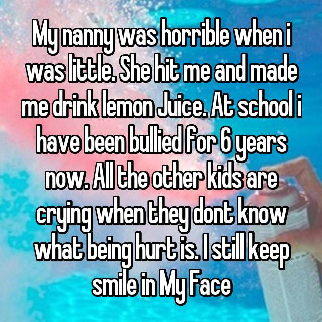 My nanny was horrible when i was little. She hit me and made me drink lemon Juice. At school i have been bullied for 6 years now. All the other kids are crying when they dont know what being hurt is. I still keep smile in My Face