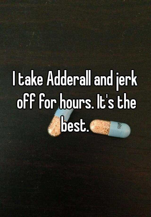 Adderall jerk off