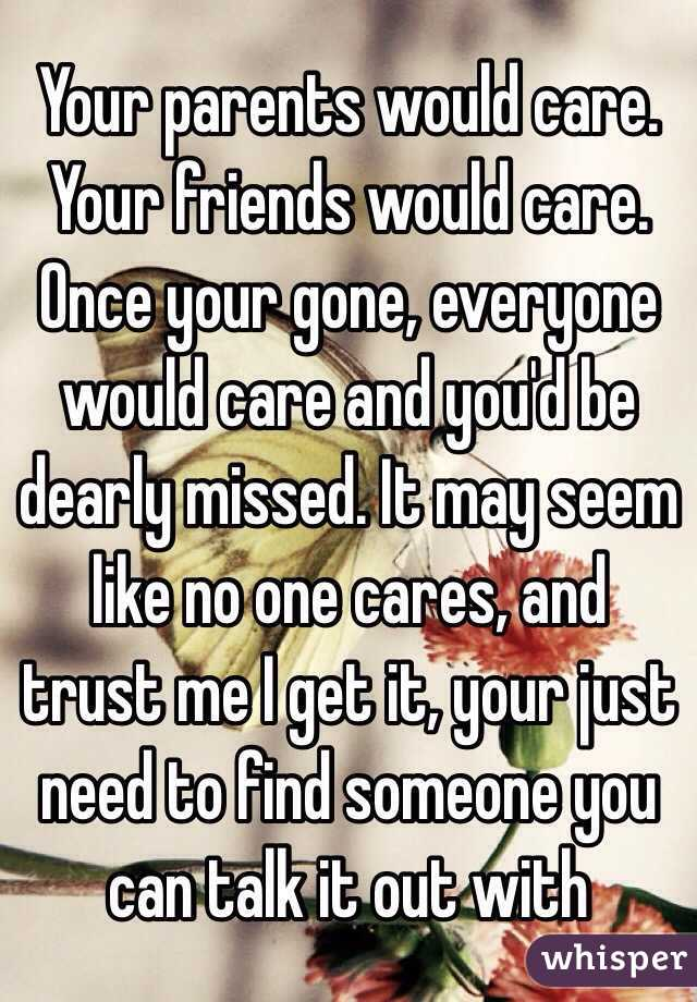 Your parents would care. Your friends would care. Once your gone, everyone  would